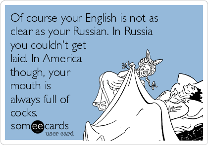 Of course your English is not as clear as your Russian. In Russia you couldn't get laid. In America though, your mouth is always full of cocks.
