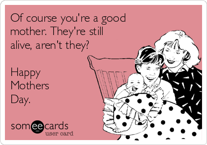 Of course you're a good mother. They're still alive, aren't they?  Happy Mothers  Day.