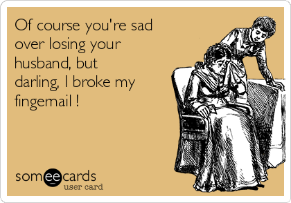 Of course you're sad over losing your husband, but darling, I broke my fingernail !