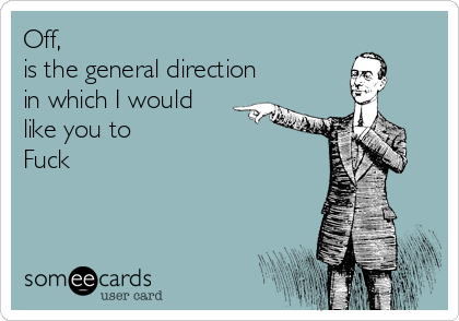 Off,  is the general direction in which I would like you to  Fuck