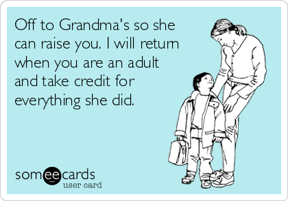 Off to Grandma's so she can raise you. I will return when you are an adult and take credit for everything she did.