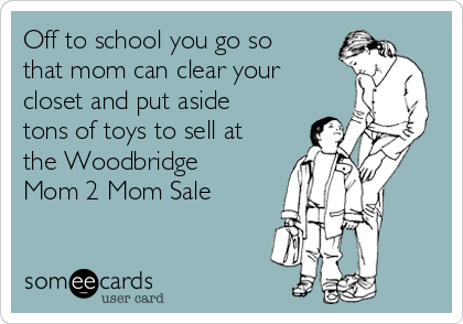 Off to school you go so that mom can clear your closet and put aside tons of toys to sell at the Woodbridge Mom 2 Mom Sale