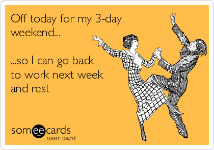 Off today for my 3-day weekend...  ...so I can go back to work next week and rest