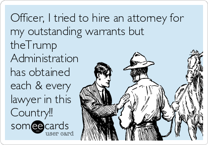 Officer, I tried to hire an attorney for my outstanding warrants but theTrump Administration has obtained each & every lawyer in this Country!!