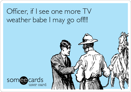 Officer, if I see one more TV weather babe I may go off!!!