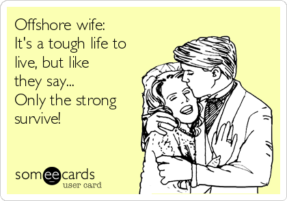 Offshore wife:  It's a tough life to live, but like they say... Only the strong survive!