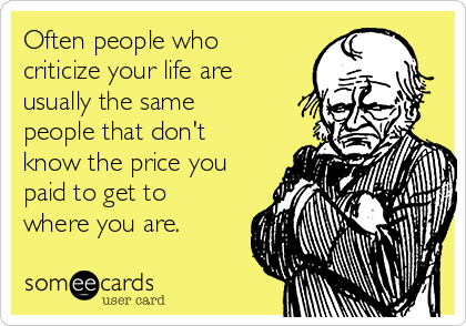 Often people who criticize your life are usually the same people that don't know the price you paid to get to where you are.