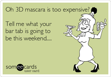 Oh 3D mascara is too expensive?  Tell me what your bar tab is going to be this weekend.....