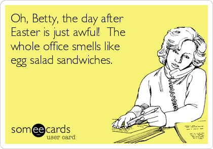 Oh, Betty, the day after Easter is just awful!  The whole office smells like egg salad sandwiches.