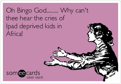 Oh Bingo God.......... Why can't thee hear the cries of Ipad deprived kids in Africa!