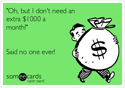 """Oh, but I don't need an extra $1000 a month!""    Said no one ever!"