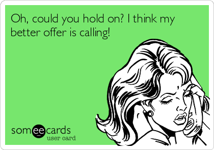 Oh, could you hold on? I think my better offer is calling!