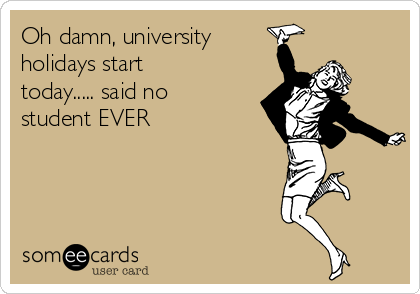 Oh damn, university holidays start today..... said no student EVER