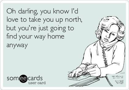 Oh darling, you know I'd love to take you up north, but you're just going to find your way home anyway
