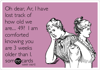 Oh dear, Ar, I have lost track of how old we are.... 49?  I am comforted knowing you are 3 weeks older than I.