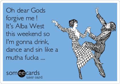 Oh dear Gods forgive me ! It's Alba West this weekend so I'm gonna drink, dance and sin like a mutha fucka ....