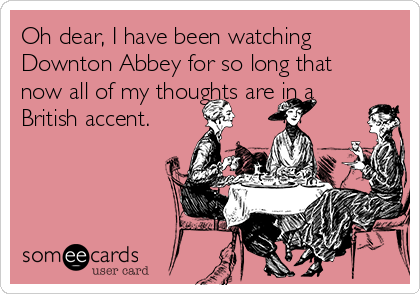 Oh dear, I have been watching Downton Abbey for so long that now all of my thoughts are in a British accent.