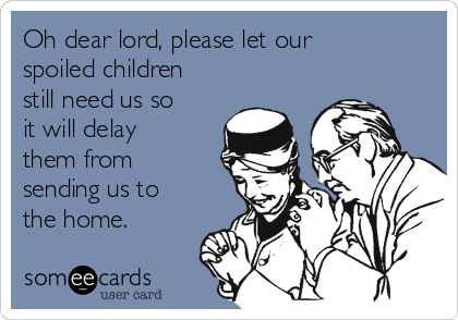 Oh dear lord, please let our spoiled children still need us so it will delay them from sending us to the home.