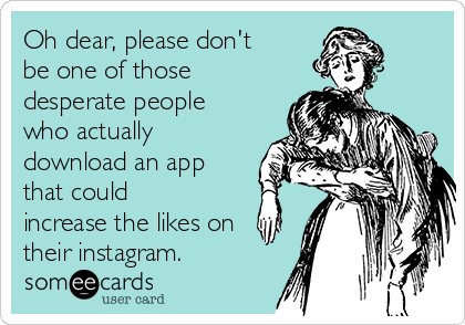 Oh dear, please don't be one of those desperate people who actually download an app that could increase the likes on their instagram.