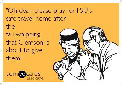 """Oh dear, please pray for FSU's safe travel home after the tail-whipping that Clemson is about to give them."""