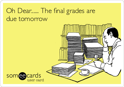 Oh Dear...... The final grades are due tomorrow