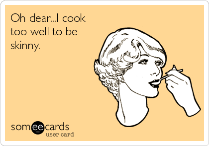 Oh dear...I cook too well to be skinny.