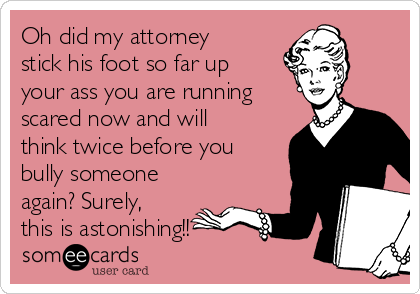 Oh did my attorney stick his foot so far up your ass you are running scared now and will think twice before you bully someone again? Surely, this is astonishing!!