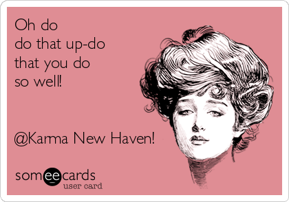 Oh do do that up-do that you do so well!     @Karma New Haven!