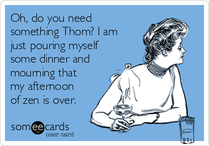 Oh, do you need something Thom? I am just pouring myself some dinner and mourning that my afternoon of zen is over.