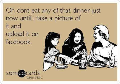 Oh dont eat any of that dinner just now until i take a picture of it and upload it on facebook.
