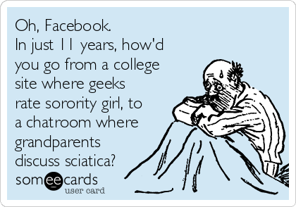 Oh, Facebook.  In just 11 years, how'd you go from a college site where geeks rate sorority girl, to a chatroom where grandparents discuss sciatica?