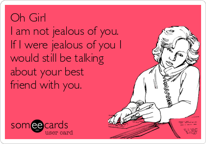 Oh Girl I am not jealous of you. If I were jealous of you I would still be talking about your best friend with you.