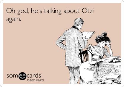 Oh god, he's talking about Otzi again.