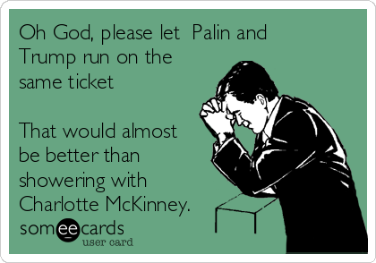 Oh God, please let  Palin and Trump run on the same ticket     That would almost be better than showering with Charlotte McKinney.