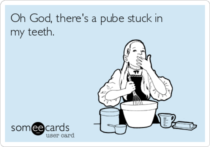 Oh God, there's a pube stuck in my teeth.