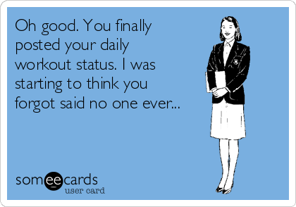 Oh good. You finally posted your daily workout status. I was starting to think you forgot said no one ever...