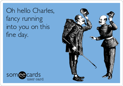 Oh hello Charles, fancy running into you on this fine day.
