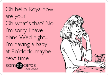 Oh hello Roya how are you?...  Oh what's that? No I'm sorry I have plans Wed night... I'm having a baby at 8o'clock...maybe next time.
