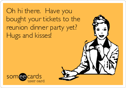 Oh hi there.  Have you bought your tickets to the reunion dinner party yet?  Hugs and kisses!