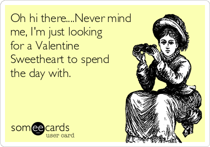 Oh hi there....Never mind me, I'm just looking for a Valentine Sweetheart to spend the day with.