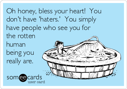 Oh honey, bless your heart!  You don't have 'haters.'  You simply have people who see you for the rotten human being you really are.
