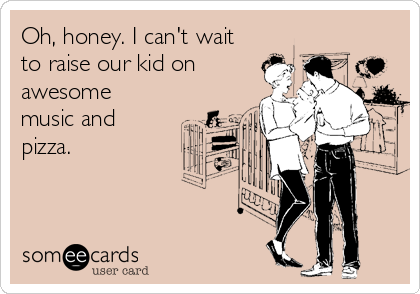 Oh, honey. I can't wait to raise our kid on awesome music and pizza.