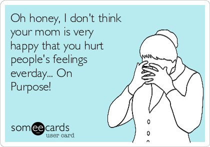 Oh honey, I don't think your mom is very happy that you hurt people's feelings everday... On Purpose!