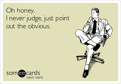 Oh honey. I never judge, just point out the obvious.