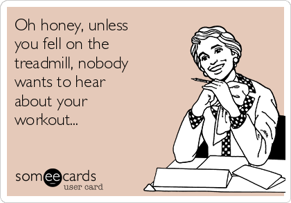 Oh honey, unless  you fell on the treadmill, nobody wants to hear about your  workout...