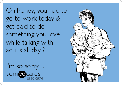 Oh honey, you had to go to work today & get paid to do something you love while talking with adults all day ?  I'm so sorry ...