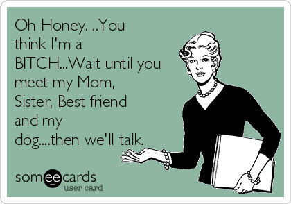Oh Honey. ..You think I'm a BITCH...Wait until you meet my Mom, Sister, Best friend and my dog....then we'll talk.