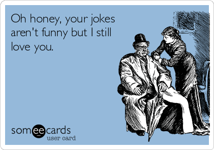 Oh honey, your jokes aren't funny but I still love you.