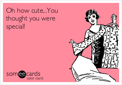 Oh how cute...You thought you were special!