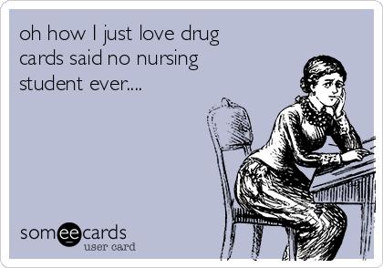 oh how I just love drug cards said no nursing student ever....